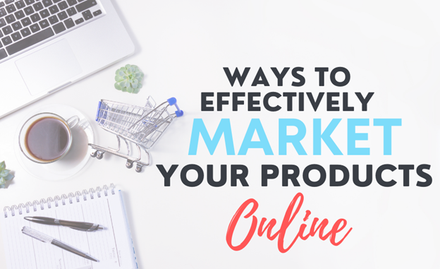 Ways To Effectively Market Your Products Online